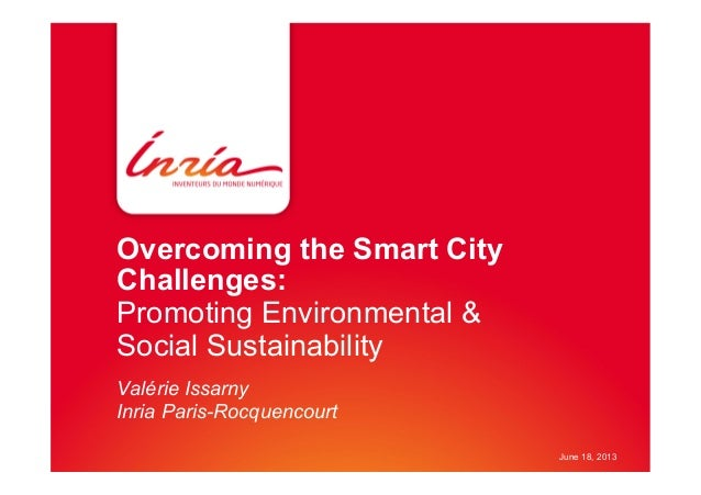 Overcoming the Smart City Challenges: Promoting Environmental & Social Sustainability Valérie Issarny Inria Paris-Rocquenc...