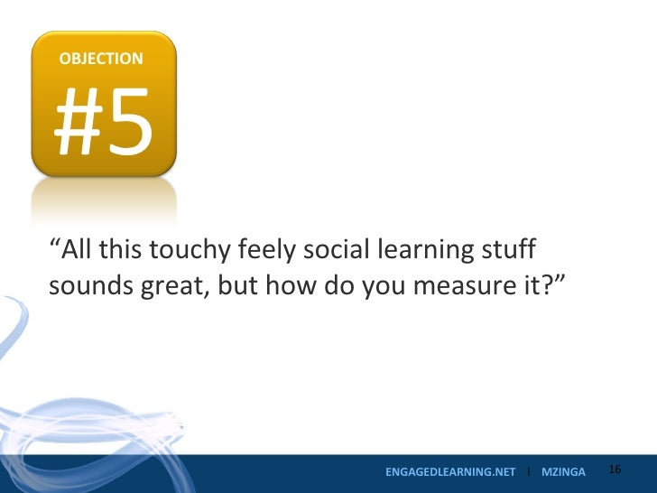 """"""" All this touchy feely social learning stuff sounds great, but how do you measure it?"""" #5 OBJECTION"""