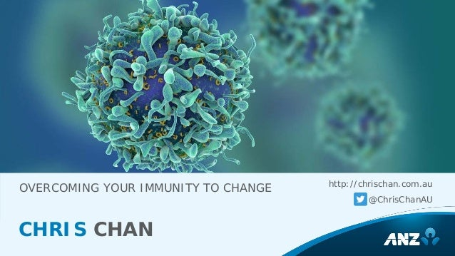 OVERCOMING YOUR IMMUNITY TO CHANGE http://chrischan.com.au @ChrisChanAU CHRIS CHAN