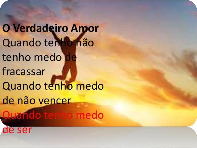 O Verdadeiro Amor Quando tenho não tenho medo de fracassar Quando tenho medo de não vencer Quando tenho medo de ser