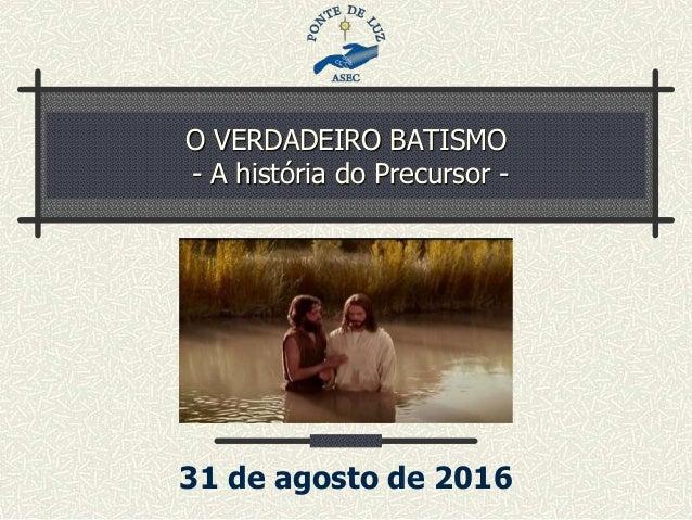 O VERDADEIRO BATISMO - A história do Precursor - 31 de agosto de 2016