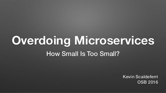Overdoing Microservices How Small Is Too Small? Kevin Scaldeferri OSB 2016
