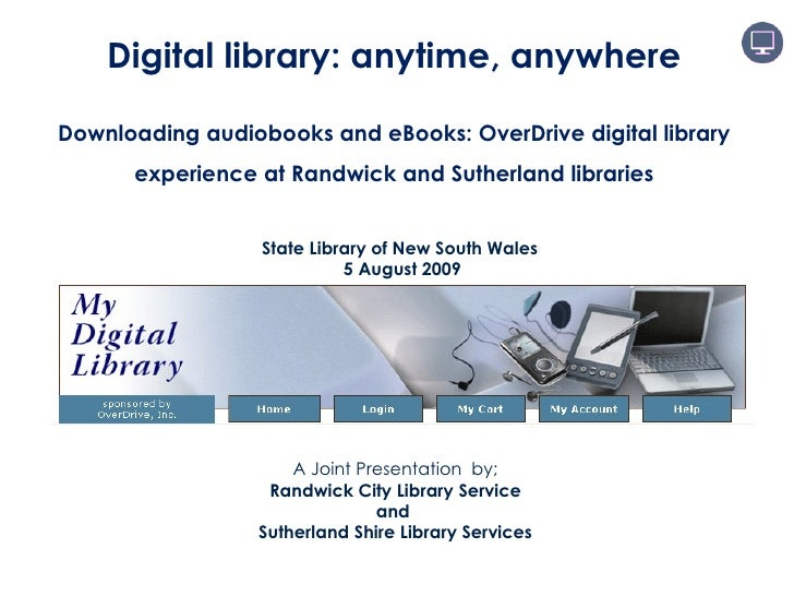 A Joint Presentation  by; Randwick City Library Service and  Sutherland Shire Library Services Digital library: anytime, a...