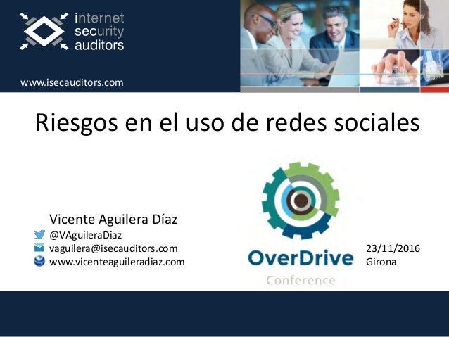 Riesgos en el uso de redes sociales Vicente Aguilera Díaz @VAguileraDiaz vaguilera@isecauditors.com www.vicenteaguileradia...