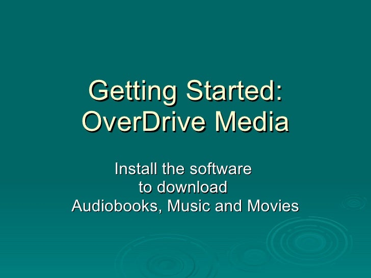 Getting Started: OverDrive Media Install the software  to download  Audiobooks, Music and Movies