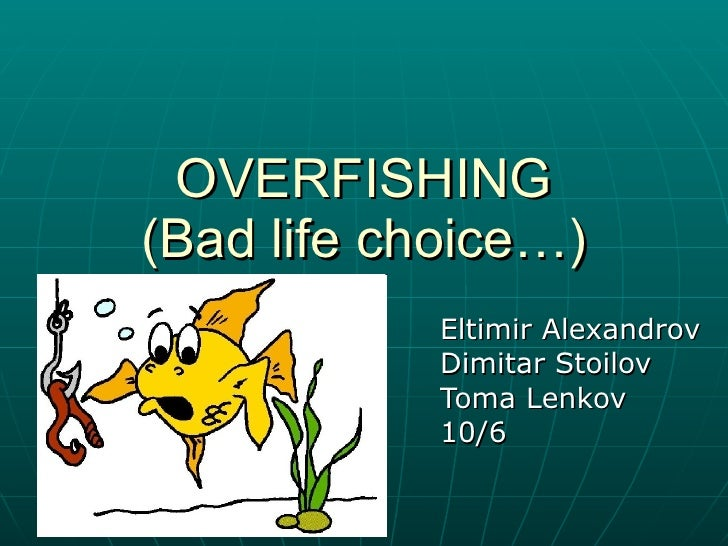 OVERFISHING (Bad life choice…) Eltimir Alexandrov Dimitar Stoilov Toma Lenkov 10/6