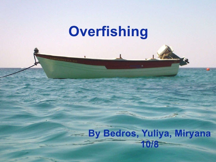 Overfishing By Bedros, Yuliya, Miryana 10/8