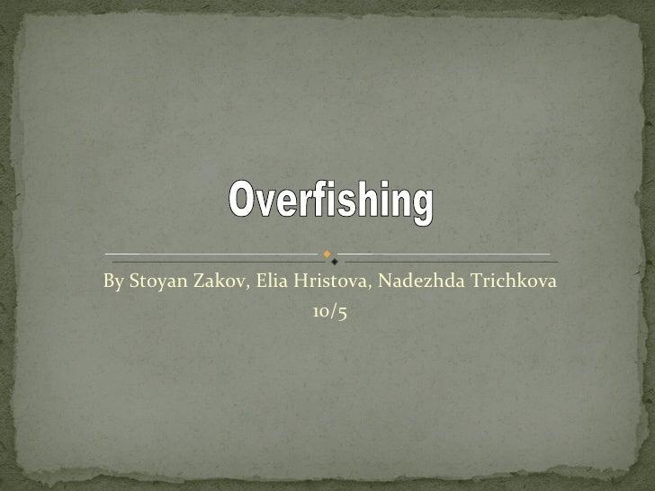 By Stoyan Zakov, Elia Hristova, Nadezhda Trichkova 10/5 Overfishing