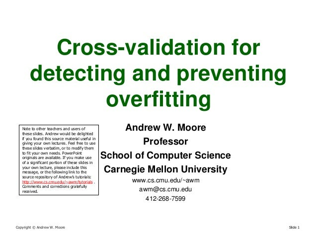 Copyright © Andrew W. Moore Slide 1 Cross-validation for detecting and preventing overfitting Andrew W. Moore Professor Sc...