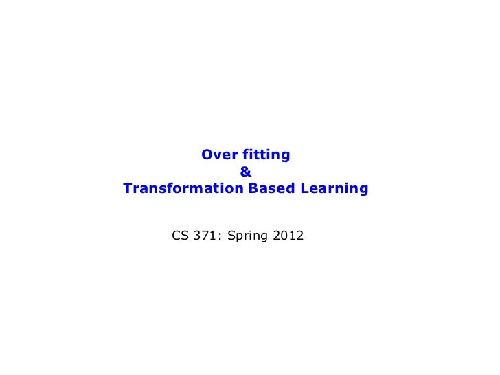 Over fitting              &Transformation Based Learning     CS 371: Spring 2012