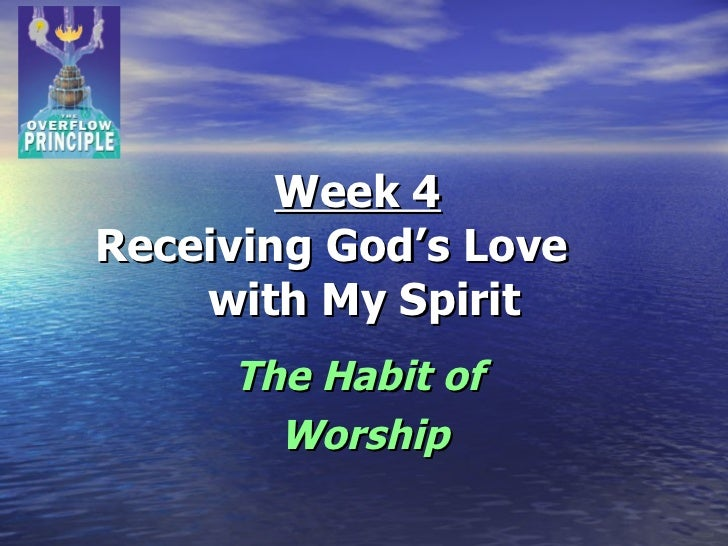 Week 4   Receiving God's Love  with My Spirit The Habit of  Worship