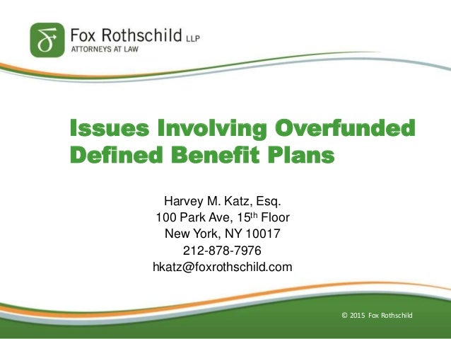 © 2015 Fox Rothschild Issues Involving Overfunded Defined Benefit Plans Harvey M. Katz, Esq. 100 Park Ave, 15th Floor New ...