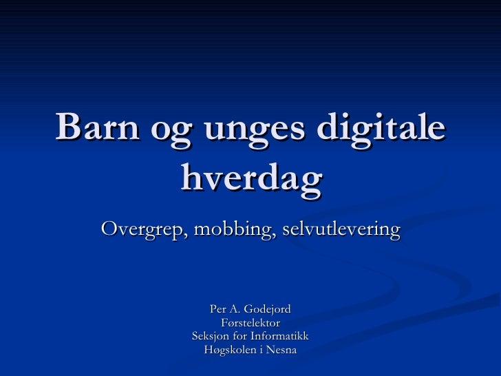 Barn og unges digitale hverdag Overgrep, mobbing, selvutlevering Per A. Godejord Førstelektor Seksjon for Informatikk Høgs...