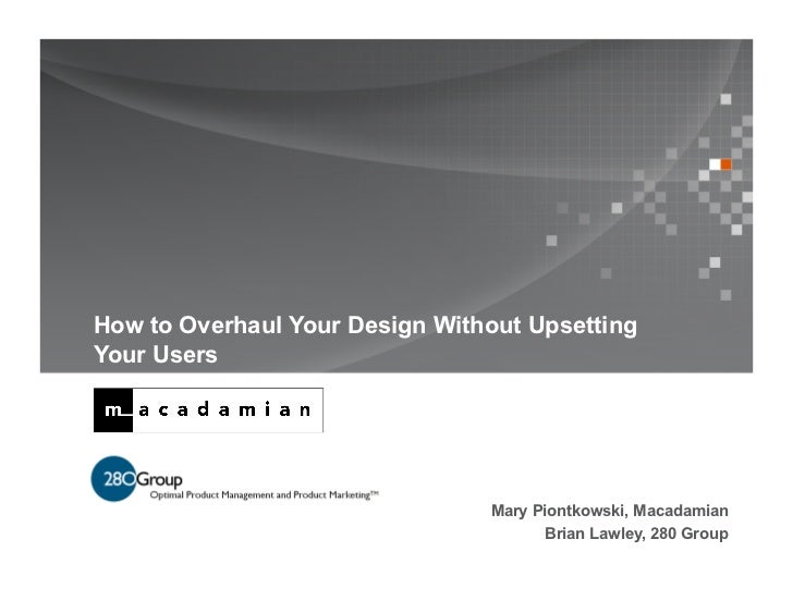 How to Overhaul Your Design Without UpsettingYour Users                                Mary Piontkowski, Macadamian       ...