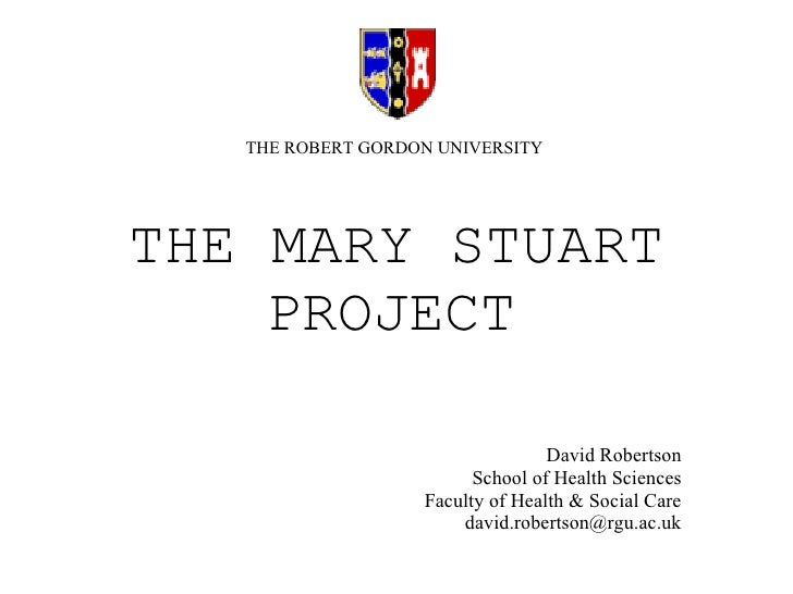 THE MARY STUART PROJECT   David Robertson School of Health Sciences Faculty of Health & Social Care [email_address] THE RO...