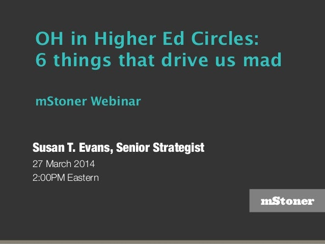 mStoner OH in Higher Ed Circles: 6 things that drive us mad mStoner Webinar Susan T. Evans, Senior Strategist 27 March 201...