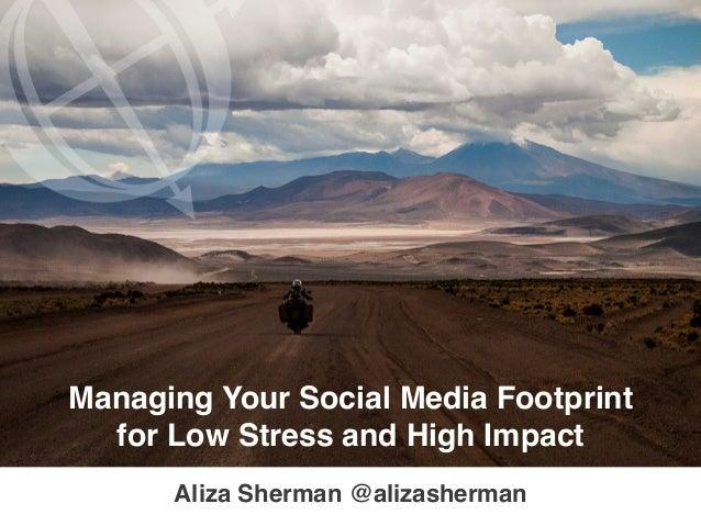 TM Managing Your Social Media Footprint ! for Low Stress and High Impact! Aliza Sherman!@alizasherman!