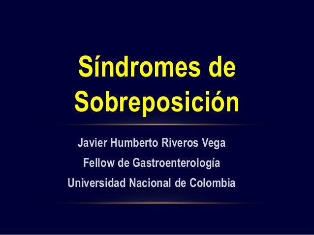 Javier Humberto Riveros Vega Fellow de Gastroenterología Universidad Nacional de Colombia Síndromes de Sobreposición