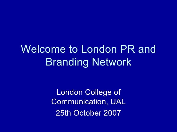 Welcome to London PR and Branding Network London College of Communication, UAL 25th October 2007