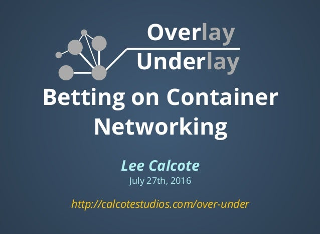 Betting on Container Networking Lee Calcote July 27th, 2016 Overlay Underlay  http://calcotestudios.com/over-under