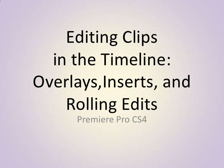 Editing Clips in the Timeline: Overlays,Inserts, and Rolling Edits<br />Premiere Pro CS4<br />
