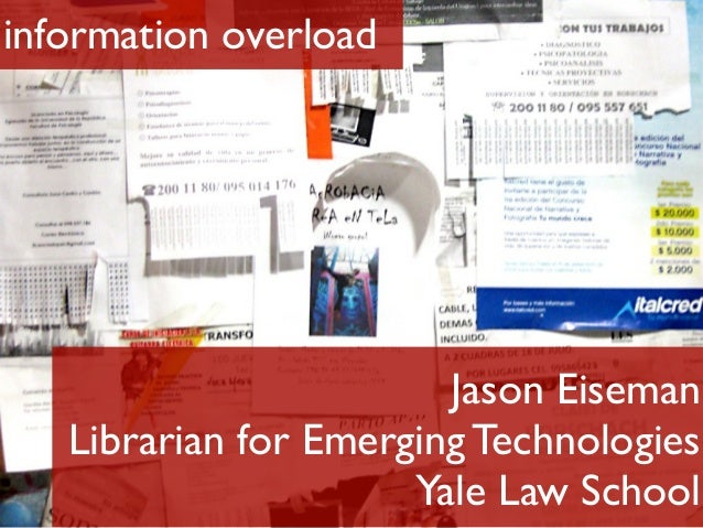 information overload Jason Eiseman Librarian for Emerging Technologies Yale Law School