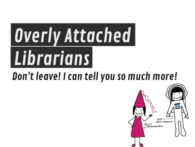 "Overly attached librarians - ""Don't leave! I have so much more to tell you!"""