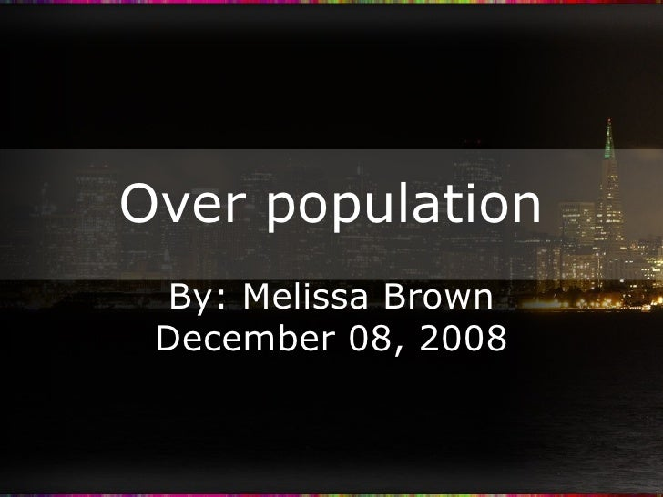 Over population By: Melissa Brown December 08, 2008