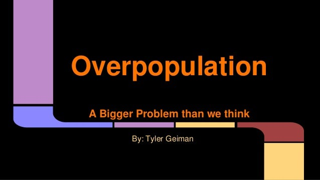 Overpopulation A Bigger Problem than we think By: Tyler Geiman
