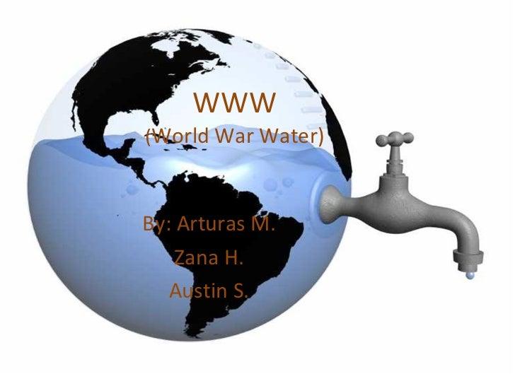 WWW ( World War Water) <ul><li>By: Arturas M. </li></ul><ul><li>Zana H. </li></ul><ul><li>Austin S. </li></ul>