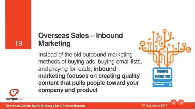 19  19  Overseas Sales – Inbound  Marketing  Instead of the old outbound marketing  methods of buying ads, buying email li...