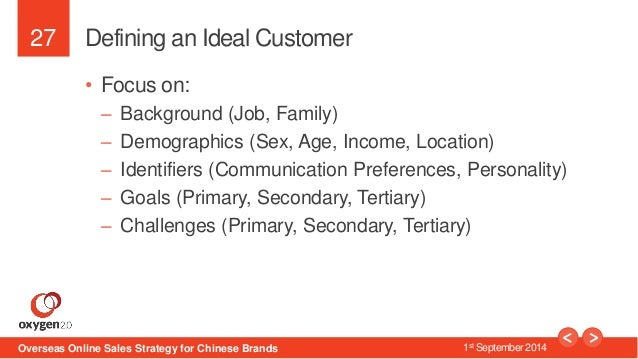 27  Defining an Ideal Customer  • Focus on:  – Background (Job, Family)  – Demographics (Sex, Age, Income, Location)  – Id...