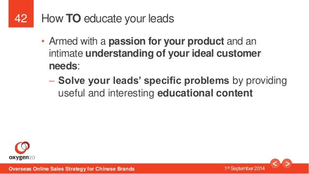 42  How TO educate your leads  • Armed with a passion for your product and an  intimate understanding of your ideal custom...