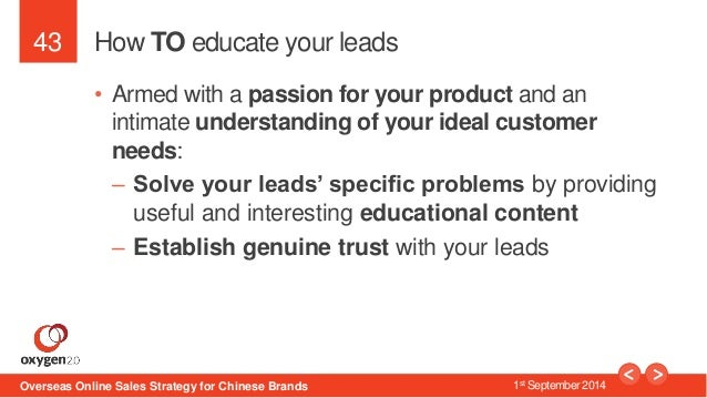 43  How TO educate your leads  • Armed with a passion for your product and an  intimate understanding of your ideal custom...