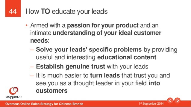 44  How TO educate your leads  • Armed with a passion for your product and an  intimate understanding of your ideal custom...