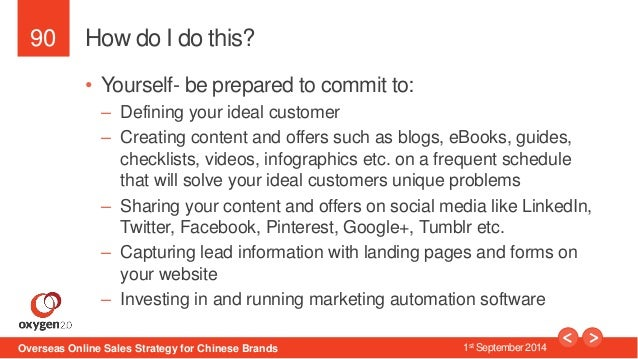 90  How do I do this?  • Yourself- be prepared to commit to:  – Defining your ideal customer  – Creating content and offer...