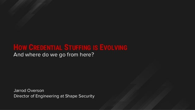 Jarrod Overson Director of Engineering at Shape Security HOW CREDENTIAL STUFFING IS EVOLVING And where do we go from here?