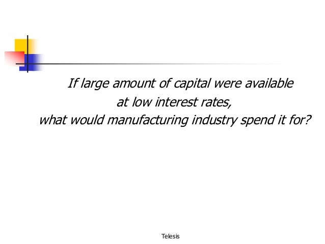 If large amount of capital were available at low interest rates, what would manufacturing industry spend it for?  Telesis