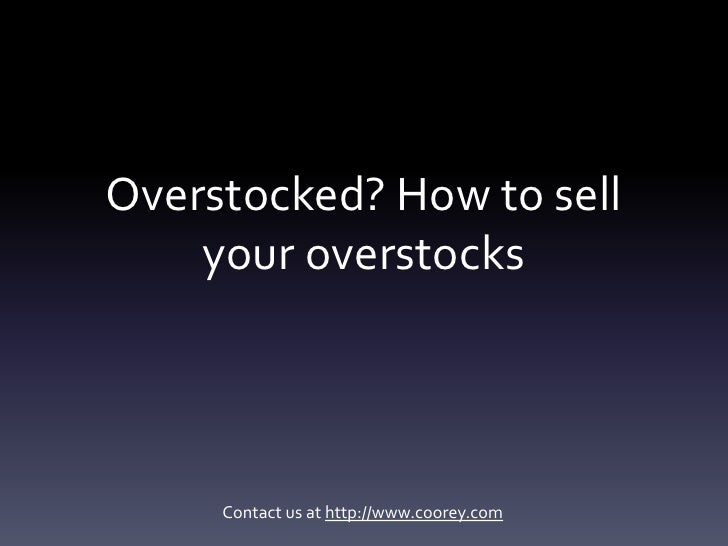 Overstocked? How to sell     your overstocks          Contact us at http://www.coorey.com