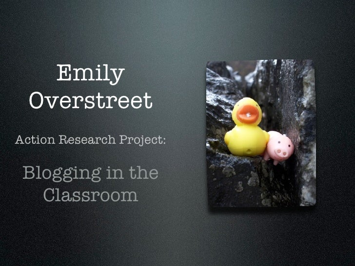 Emily   Overstreet Action Research Project:   Blogging in the    Classroom