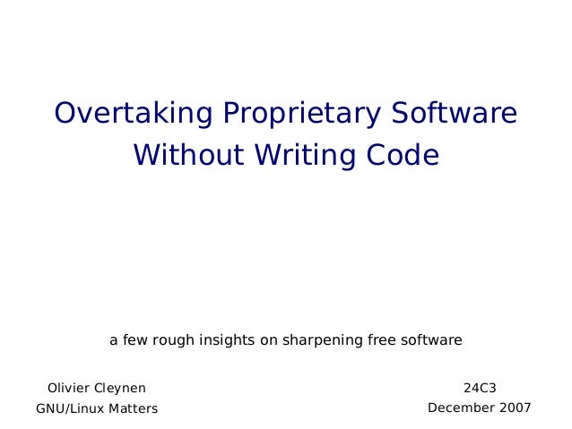 Overtaking Proprietary SoftwareWithout Writing Codea few rough insights on sharpening free softwareOlivier CleynenGNU/Linu...