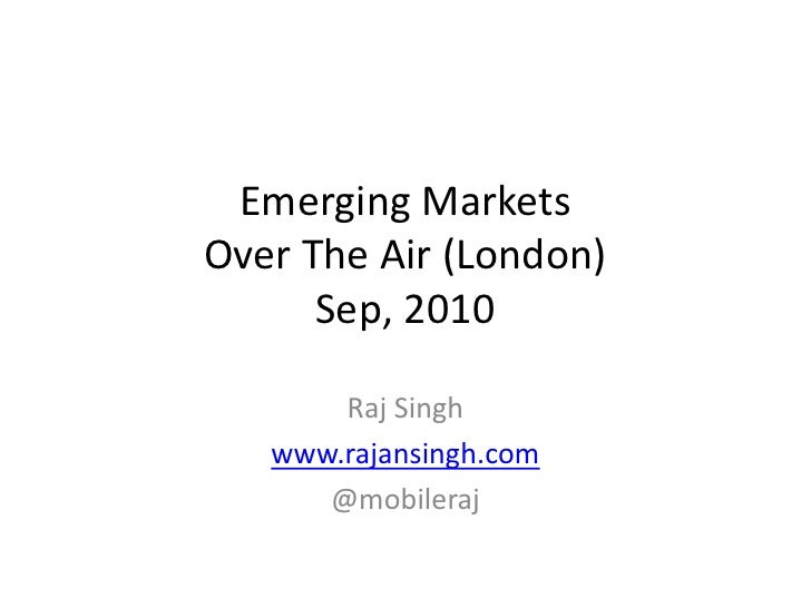Emerging Markets Over The Air (London)       Sep, 2010         Raj Singh    www.rajansingh.com       @mobileraj