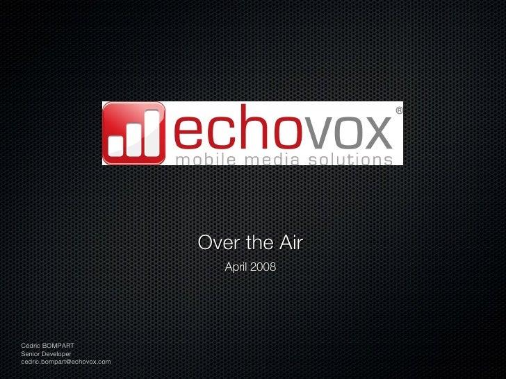 <ul><li>Over the Air </li></ul><ul><li>April 2008 </li></ul>Cédric BOMPART Senior Developer [email_address]