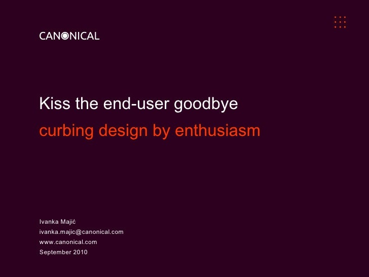 Kiss the end-user goodbye  curbing design by enthusiasm Ivanka Majić [email_address] www.canonical.com September 2010