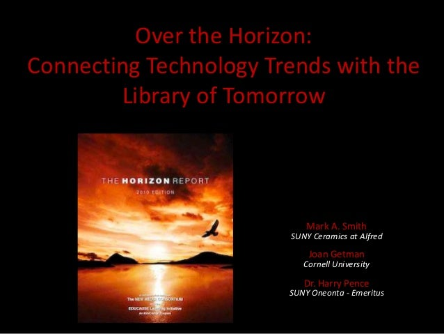 Over the Horizon: Connecting Technology Trends with the Library of Tomorrow  Mark A. Smith  SUNY Ceramics at Alfred  Joan ...