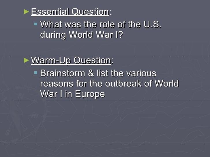 <ul><li>Essential Question : </li></ul><ul><ul><li>What was the role of the U.S.  during World War I? </li></ul></ul><ul><...
