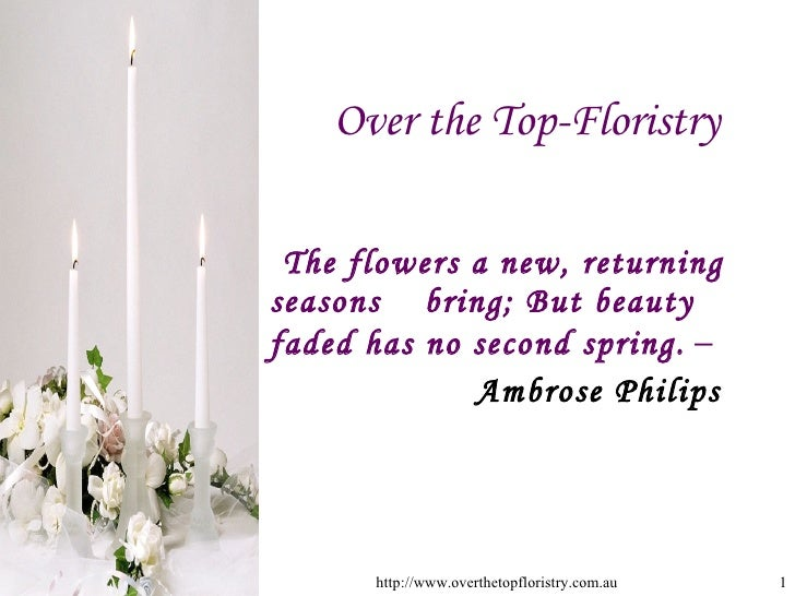 Over the Top-Floristry <ul><li>The flowers a new, returning seasons  bring; But beauty faded has no second spring.  – </li...
