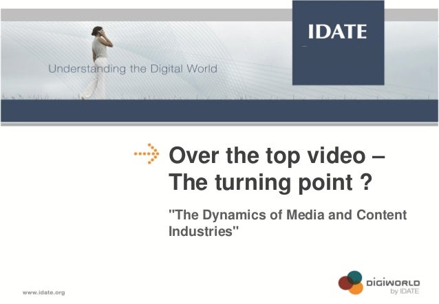"Over the top video – The turning point ? ""The Dynamics of Media and Content Industries""  Copyright © IDATE 2012"