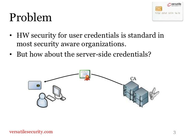 Problem<br />HW security for user credentials is standard in most security aware organizations.<br />But how about the ser...