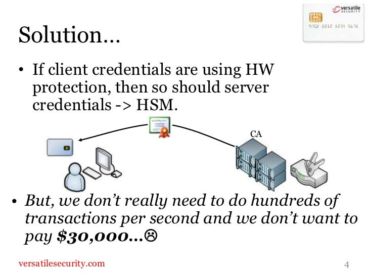 Solution…<br />4<br />CA<br />If client credentials are using HW protection, then so should server credentials -> HSM.<br ...